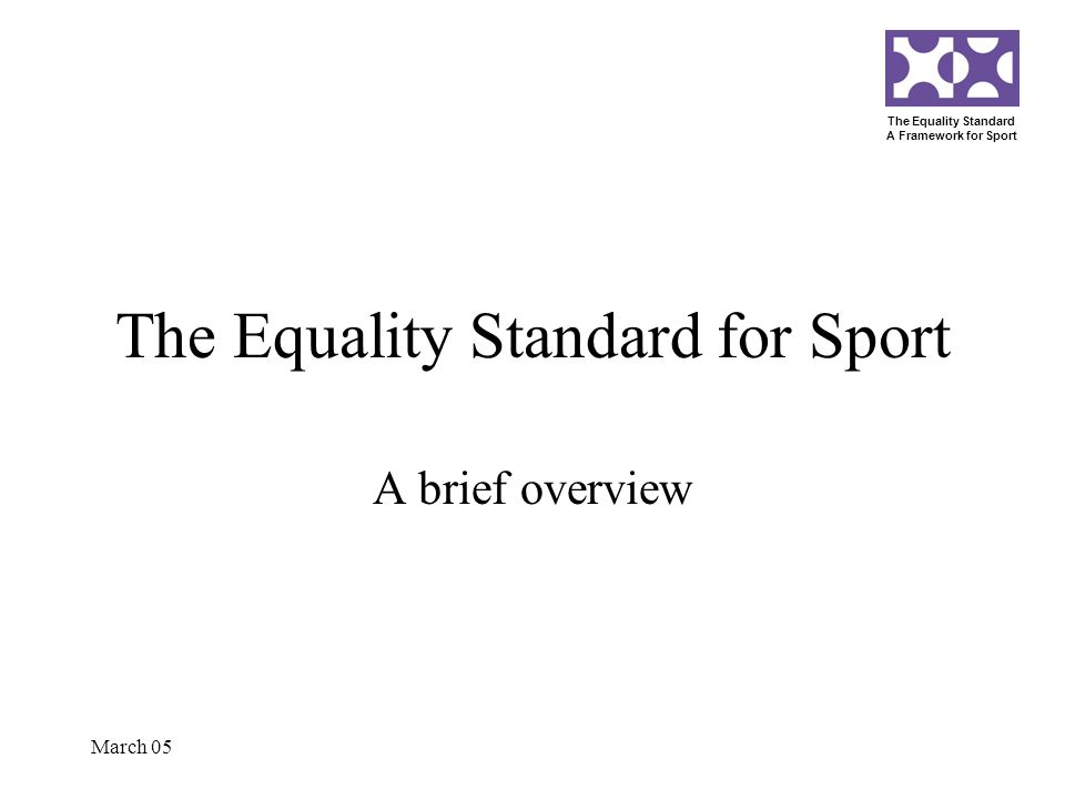 The Equality Standard A Framework for Sport March 05 The Equality Standard for Sport A brief overview