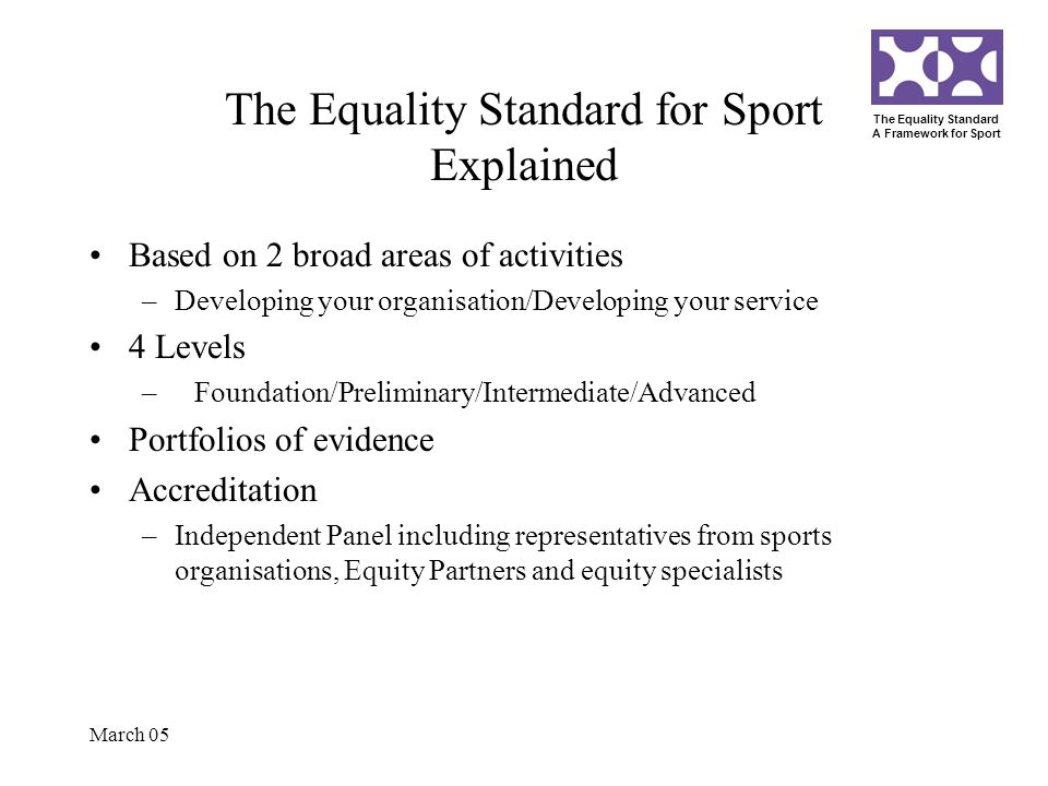 The Equality Standard A Framework for Sport March 05 The Equality Standard for Sport Explained Based on 2 broad areas of activities –Developing your o