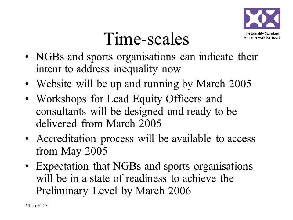 The Equality Standard A Framework for Sport March 05 Time-scales NGBs and sports organisations can indicate their intent to address inequality now Website will be up and running by March 2005 Workshops for Lead Equity Officers and consultants will be designed and ready to be delivered from March 2005 Accreditation process will be available to access from May 2005 Expectation that NGBs and sports organisations will be in a state of readiness to achieve the Preliminary Level by March 2006