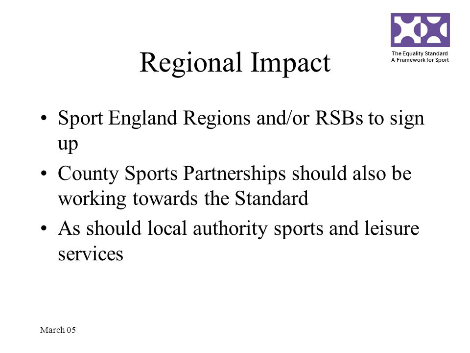 The Equality Standard A Framework for Sport March 05 Regional Impact Sport England Regions and/or RSBs to sign up County Sports Partnerships should al