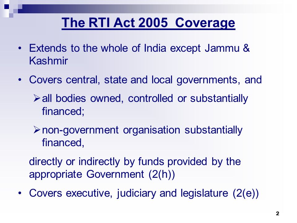 2 The RTI Act 2005 Coverage Extends to the whole of India except Jammu & Kashmir Covers central, state and local governments, and all bodies owned, co