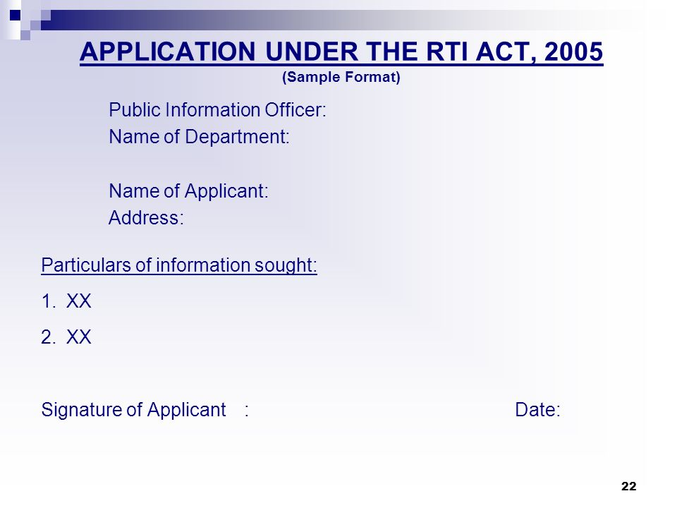 22 APPLICATION UNDER THE RTI ACT, 2005 (Sample Format) Public Information Officer: Name of Department: Name of Applicant: Address: Particulars of info