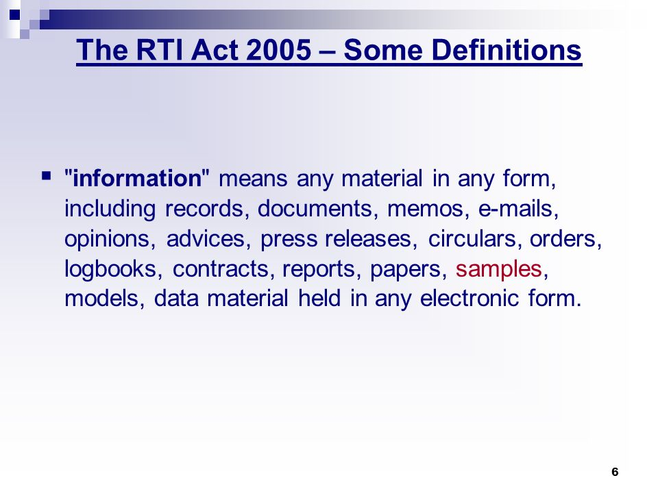 7 The RTI Act 2005 – Some Definitions … right to information means the right to information accessible under this Act which is held by or under the control of any public authority and includes the right to- (i) inspection of work, documents, records; (ii) taking notes, extracts, or certified copies of documents or records; (iii) taking certified samples of material; (iv) obtaining information in the form of diskettes, floppies, tapes, video cassettes or in any other electronic mode or through printouts where such information is stored in a computer or in any other device;