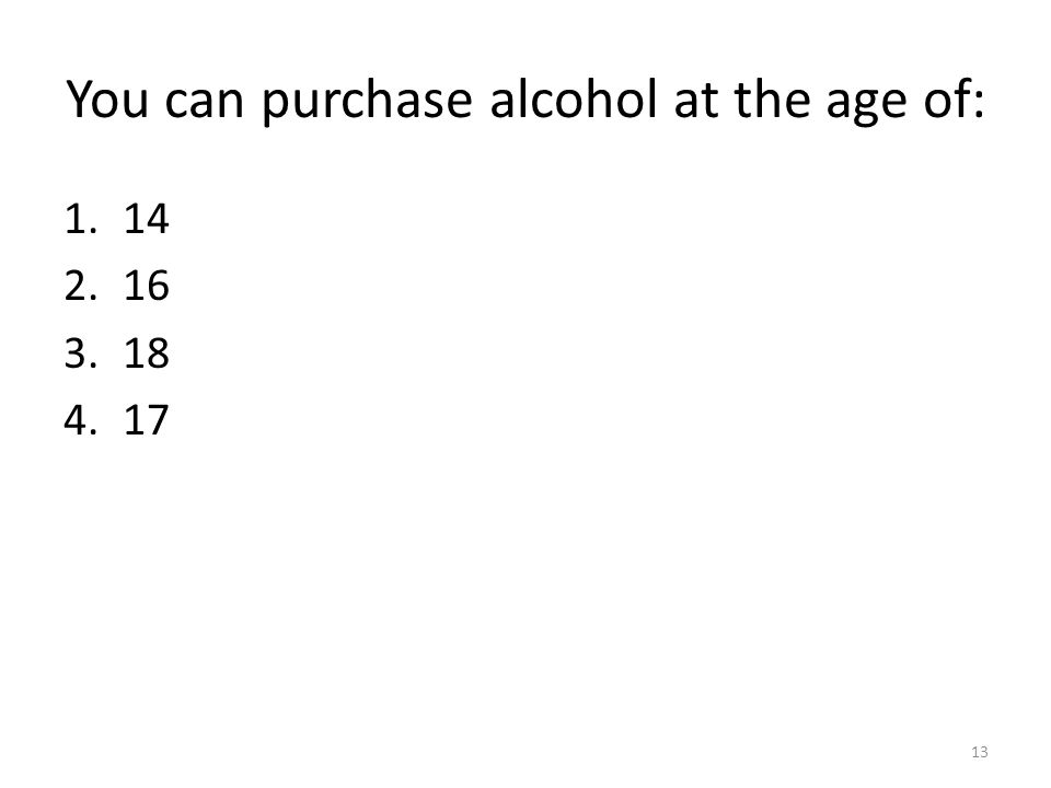 You can purchase alcohol at the age of: 1.14 2.16 3.18 4.17 13