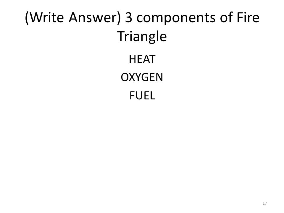 (Write Answer) 3 components of Fire Triangle HEAT OXYGEN FUEL 17