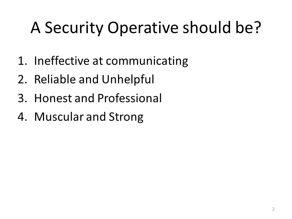 A Security Operative should be.