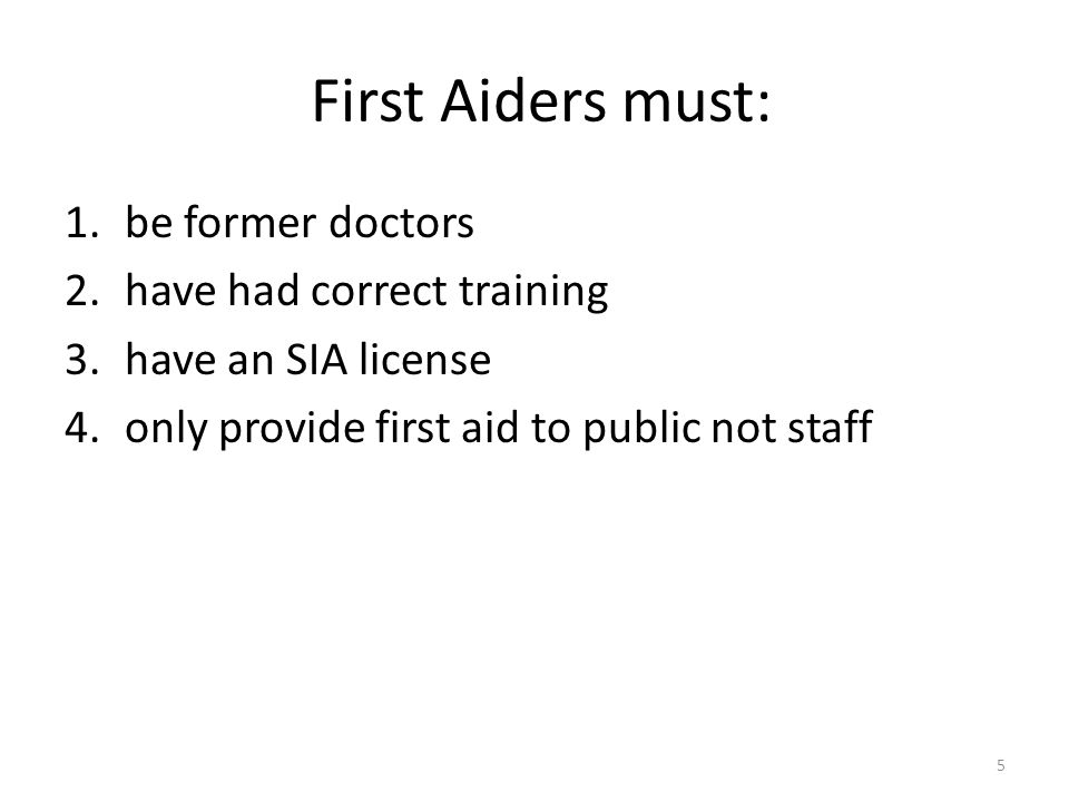First Aiders must: 1.be former doctors 2.have had correct training 3.have an SIA license 4.only provide first aid to public not staff 5