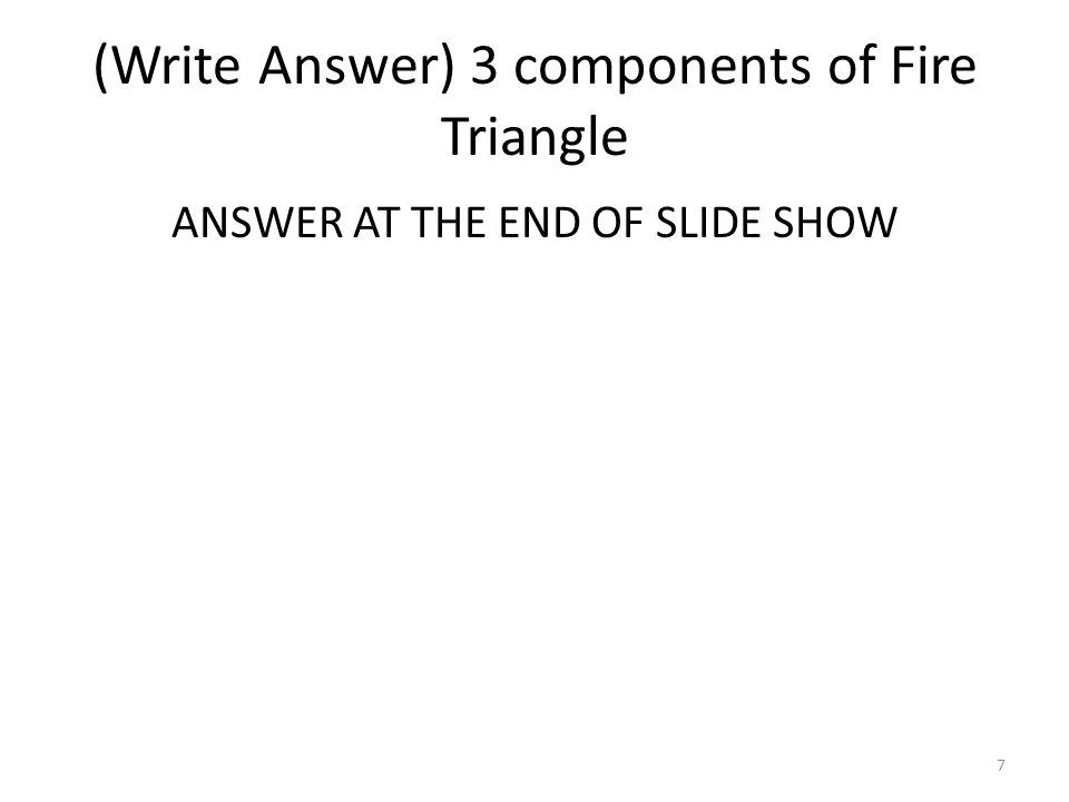 (Write Answer) 3 components of Fire Triangle ANSWER AT THE END OF SLIDE SHOW 7