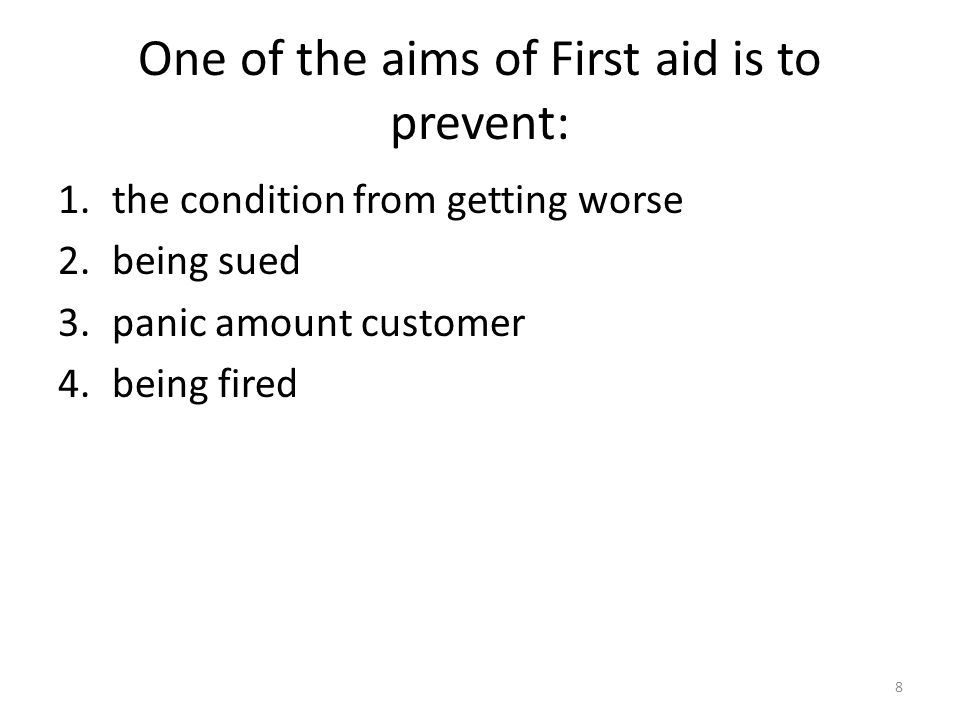 One of the aims of First aid is to prevent: 1.the condition from getting worse 2.being sued 3.panic amount customer 4.being fired 8