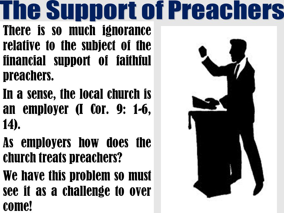 There is so much ignorance relative to the subject of the financial support of faithful preachers.
