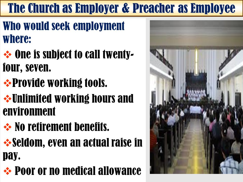 The Church as Employer & Preacher as Employee Who would seek employment where: One is subject to call twenty- four, seven.