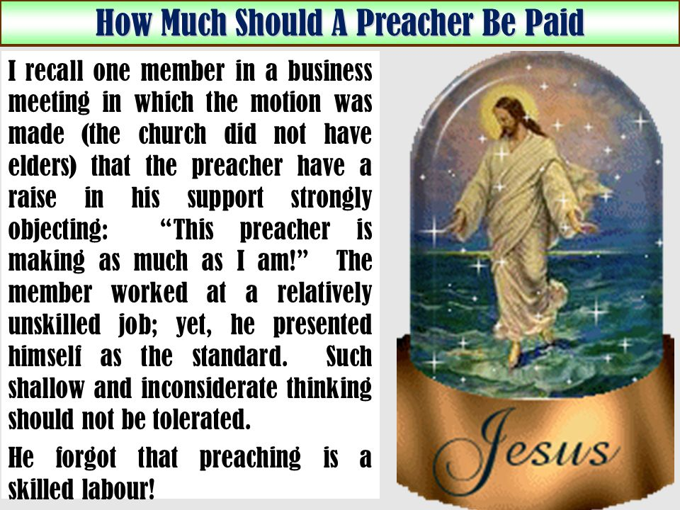 How Much Should A Preacher Be Paid I recall one member in a business meeting in which the motion was made (the church did not have elders) that the preacher have a raise in his support strongly objecting: This preacher is making as much as I am.