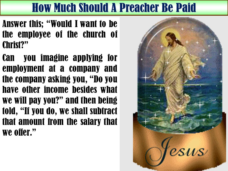 How Much Should A Preacher Be Paid Answer this; Would I want to be the employee of the church of Christ.