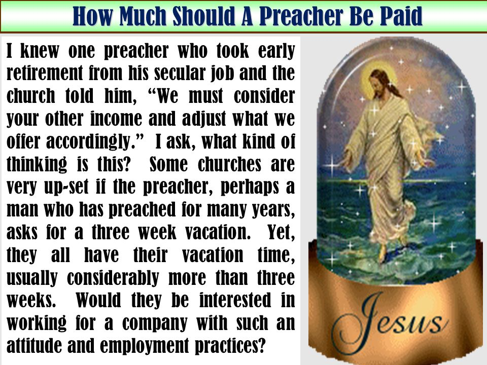 How Much Should A Preacher Be Paid I knew one preacher who took early retirement from his secular job and the church told him, We must consider your other income and adjust what we offer accordingly.