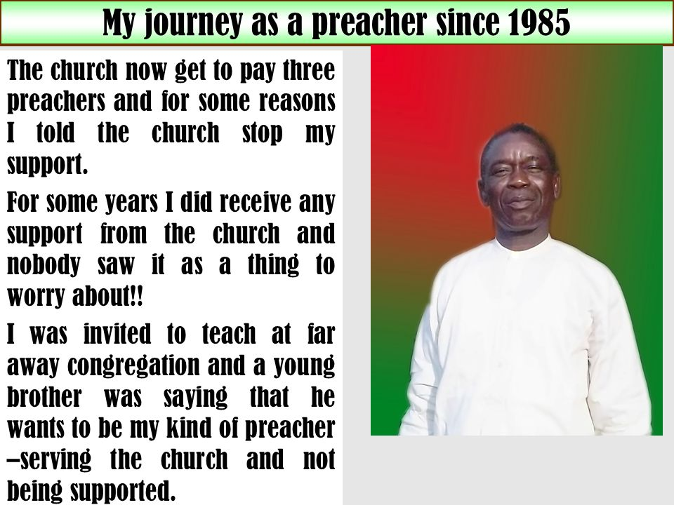 My journey as a preacher since 1985 The church now get to pay three preachers and for some reasons I told the church stop my support.
