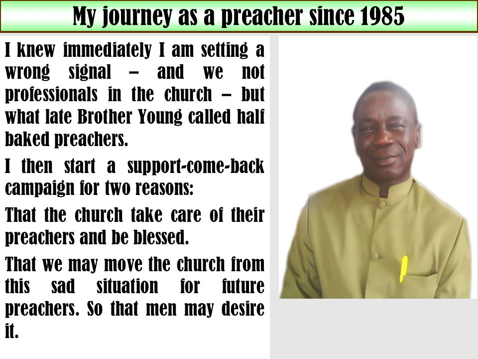 My journey as a preacher since 1985 I knew immediately I am setting a wrong signal – and we not professionals in the church – but what late Brother Young called half baked preachers.