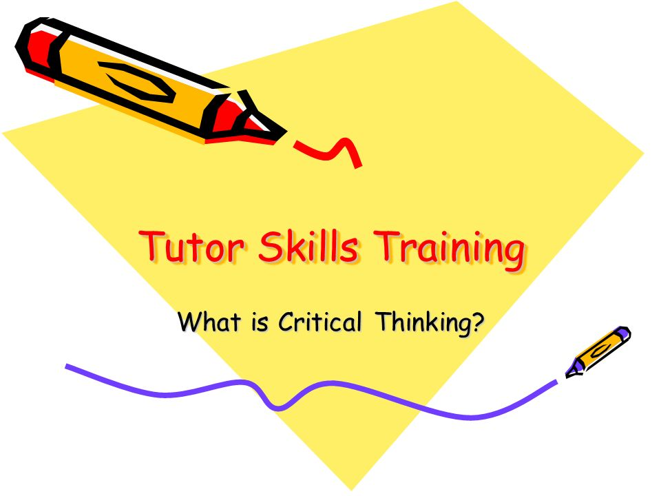 Tutor Skills Training What is Critical Thinking