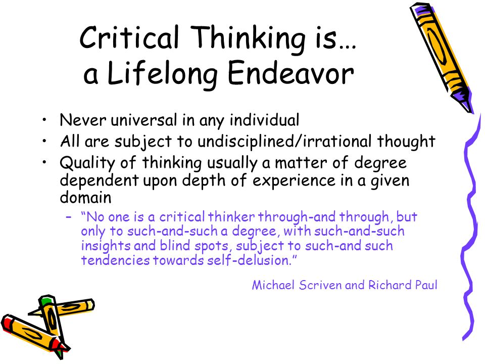 Critical Thinking is… a Lifelong Endeavor Never universal in any individual All are subject to undisciplined/irrational thought Quality of thinking usually a matter of degree dependent upon depth of experience in a given domain –No one is a critical thinker through-and through, but only to such-and-such a degree, with such-and-such insights and blind spots, subject to such-and such tendencies towards self-delusion.