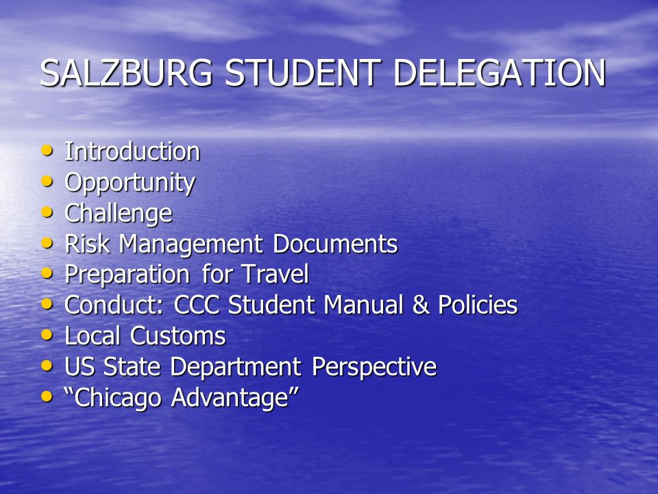 SALZBURG STUDENT DELEGATION Introduction Introduction Opportunity Opportunity Challenge Challenge Risk Management Documents Risk Management Documents Preparation for Travel Preparation for Travel Conduct: CCC Student Manual & Policies Conduct: CCC Student Manual & Policies Local Customs Local Customs US State Department Perspective US State Department Perspective Chicago Advantage Chicago Advantage
