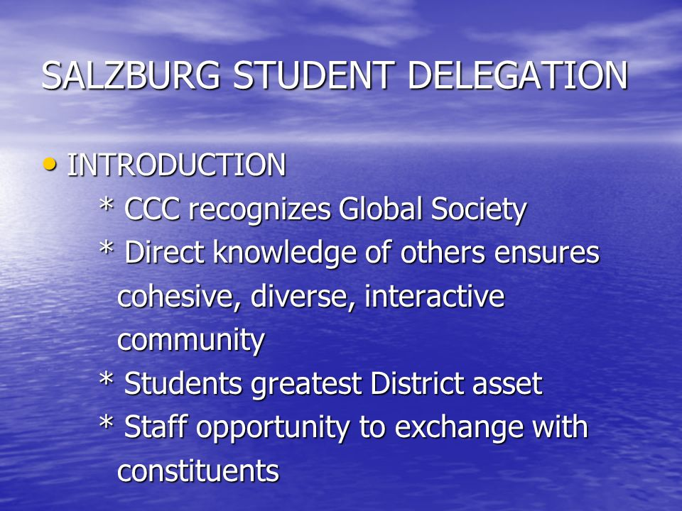 SALZBURG STUDENT DELEGATION INTRODUCTION INTRODUCTION * CCC recognizes Global Society * CCC recognizes Global Society * Direct knowledge of others ensures * Direct knowledge of others ensures cohesive, diverse, interactive cohesive, diverse, interactive community community * Students greatest District asset * Students greatest District asset * Staff opportunity to exchange with * Staff opportunity to exchange with constituents constituents
