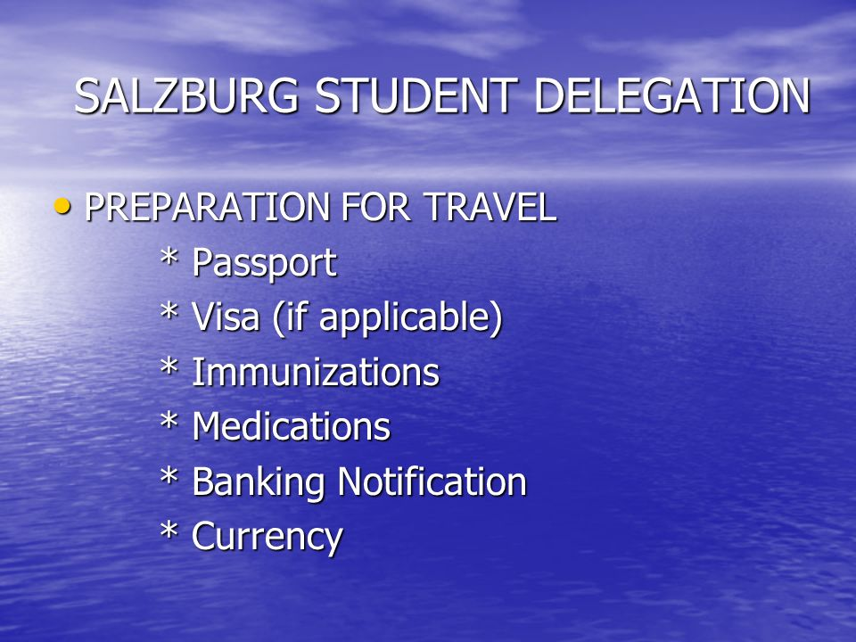 SALZBURG STUDENT DELEGATION SALZBURG STUDENT DELEGATION PREPARATION FOR TRAVEL PREPARATION FOR TRAVEL * Passport * Passport * Visa (if applicable) * V