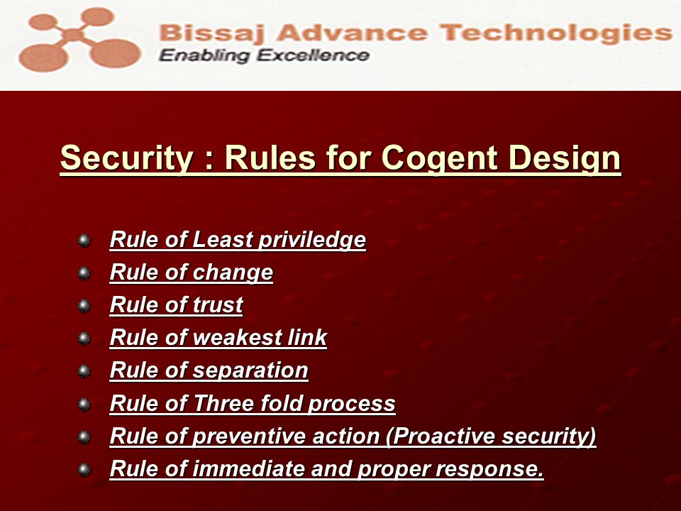 Security : Rules for Cogent Design Rule of Least priviledge Rule of change Rule of trust Rule of weakest link Rule of separation Rule of Three fold pr