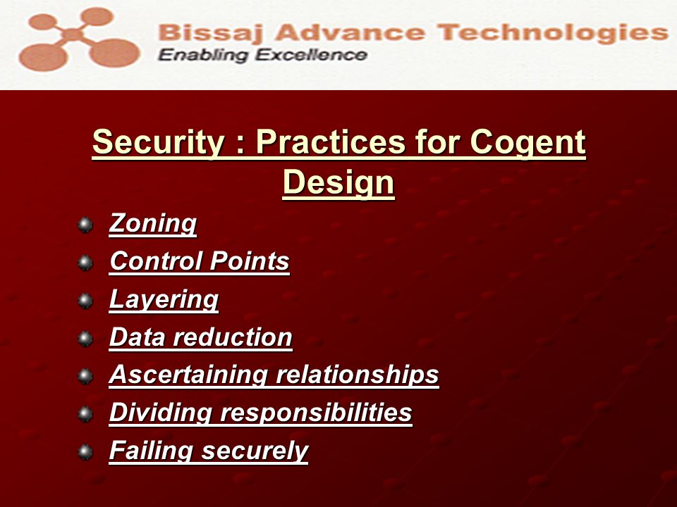 Security : Practices for Cogent Design Zoning Control Points Layering Data reduction Ascertaining relationships Dividing responsibilities Failing securely