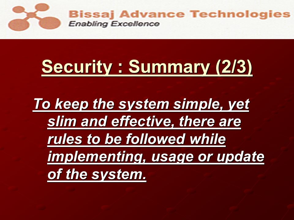 Security : Summary (2/3) To keep the system simple, yet slim and effective, there are rules to be followed while implementing, usage or update of the system.