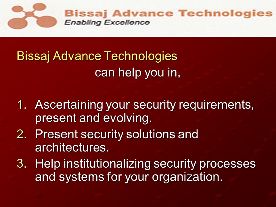 Bissaj Advance Technologies can help you in, can help you in, 1.Ascertaining your security requirements, present and evolving. 2.Present security solu