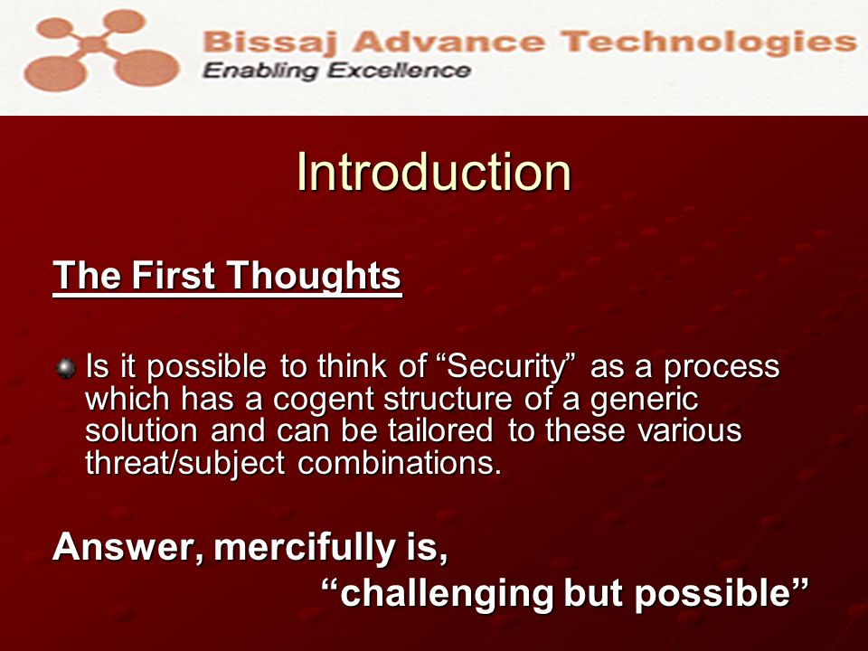 Introduction The First Thoughts Is it possible to think of Security as a process which has a cogent structure of a generic solution and can be tailore