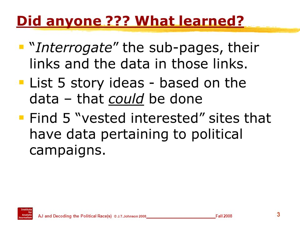 3 AJ and Decoding the Political Race(s) © J.T.Johnson 2008 _________________________ Fall 2008 Did anyone ??? What learned? Interrogate the sub-pages,