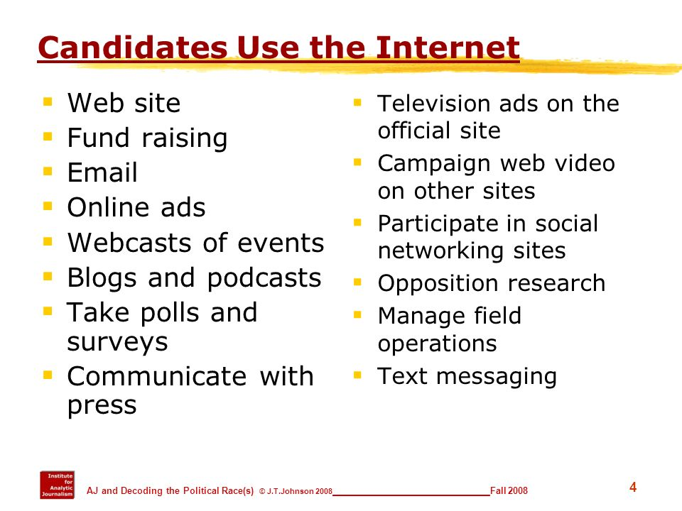 4 AJ and Decoding the Political Race(s) © J.T.Johnson 2008 _________________________ Fall 2008 Candidates Use the Internet Web site Fund raising Email