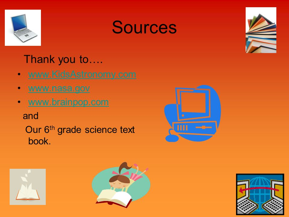 Sources Thank you to…. www.KidsAstronomy.com www.nasa.gov www.brainpop.com and Our 6 th grade science text book.