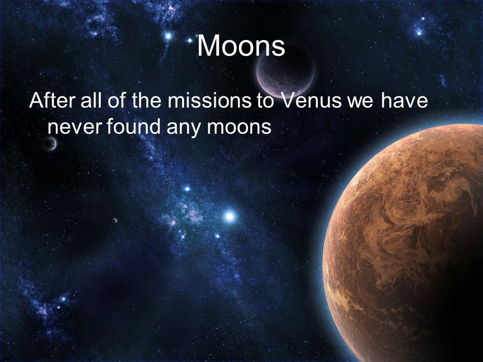 Moons After all of the missions to Venus we have never found any moons