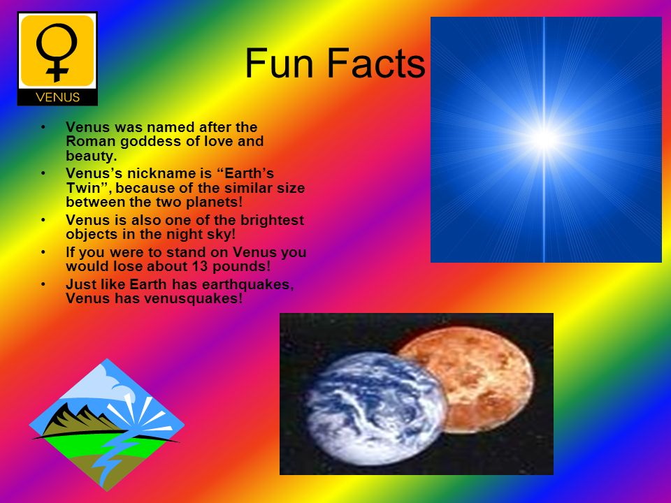 Fun Facts Venus was named after the Roman goddess of love and beauty. Venuss nickname is Earths Twin, because of the similar size between the two plan