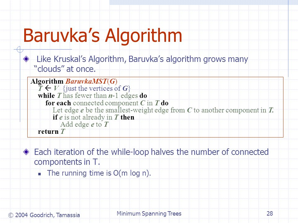 © 2004 Goodrich, Tamassia Minimum Spanning Trees28 Baruvkas Algorithm Like Kruskals Algorithm, Baruvkas algorithm grows many clouds at once.