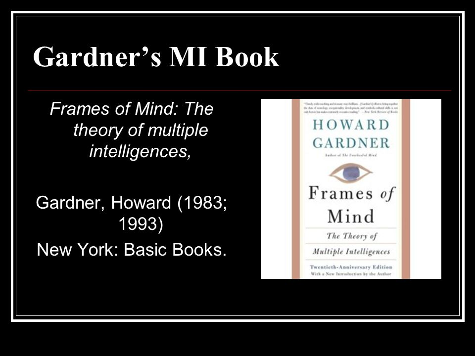 Gardners MI Book Frames of Mind: The theory of multiple intelligences, Gardner, Howard (1983; 1993) New York: Basic Books.