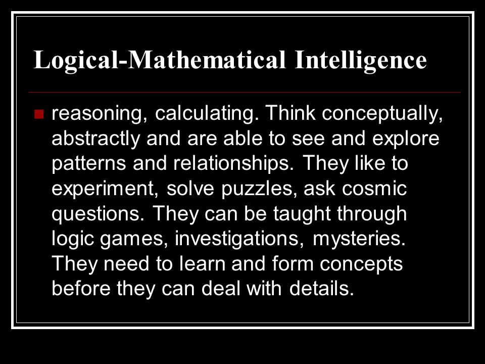Logical-Mathematical Intelligence reasoning, calculating. Think conceptually, abstractly and are able to see and explore patterns and relationships. T