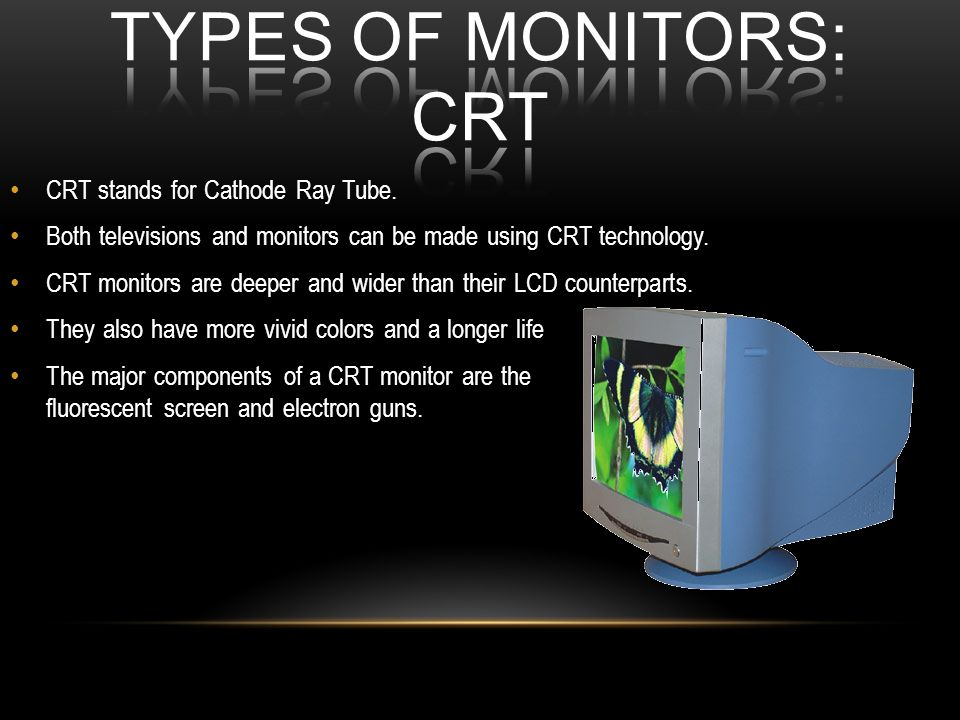 CRT stands for Cathode Ray Tube. Both televisions and monitors can be made using CRT technology. CRT monitors are deeper and wider than their LCD coun