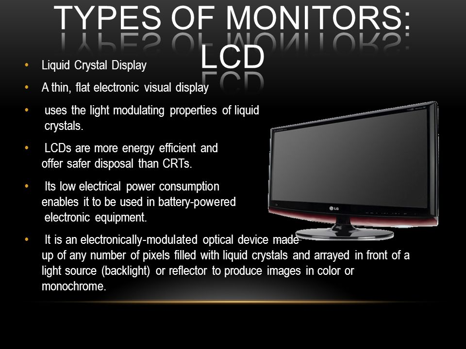 Liquid Crystal Display A thin, flat electronic visual display uses the light modulating properties of liquid crystals. LCDs are more energy efficient