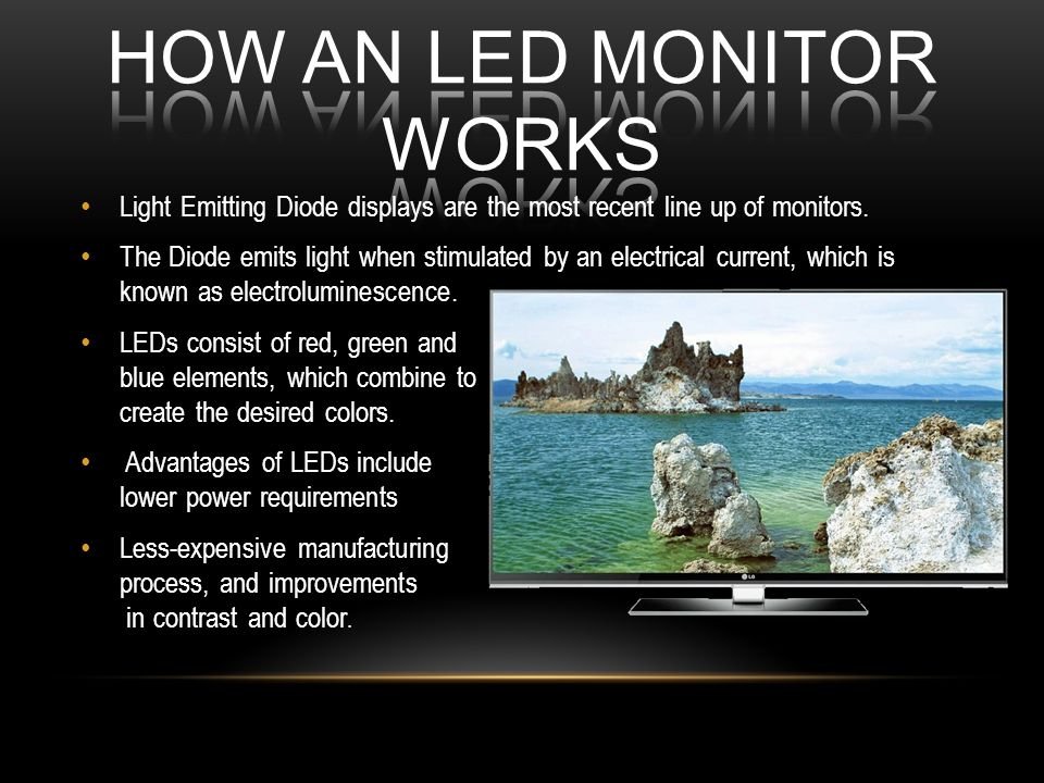 Light Emitting Diode displays are the most recent line up of monitors. The Diode emits light when stimulated by an electrical current, which is known