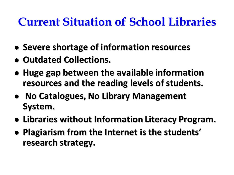 Current Situation of School Libraries Severe shortage of information resources Severe shortage of information resources Outdated Collections. Outdated