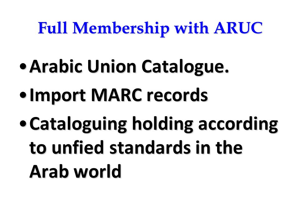 Full Membership with ARUC Arabic Union Catalogue.Arabic Union Catalogue. Import MARC recordsImport MARC records Cataloguing holding according to unfie