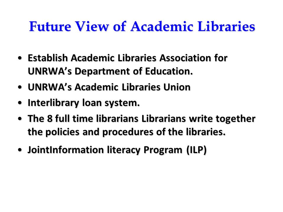 Future View of Academic Libraries Establish Academic Libraries Association for UNRWAs Department of Education.Establish Academic Libraries Association