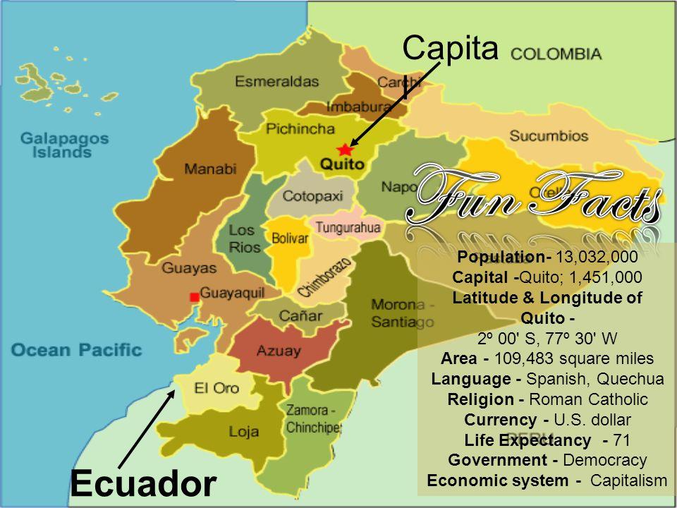 Capita l Ecuador Population- 13,032,000 Capital -Quito; 1,451,000 Latitude & Longitude of Quito - 2º 00' S, 77º 30' W Area - 109,483 square miles Lang