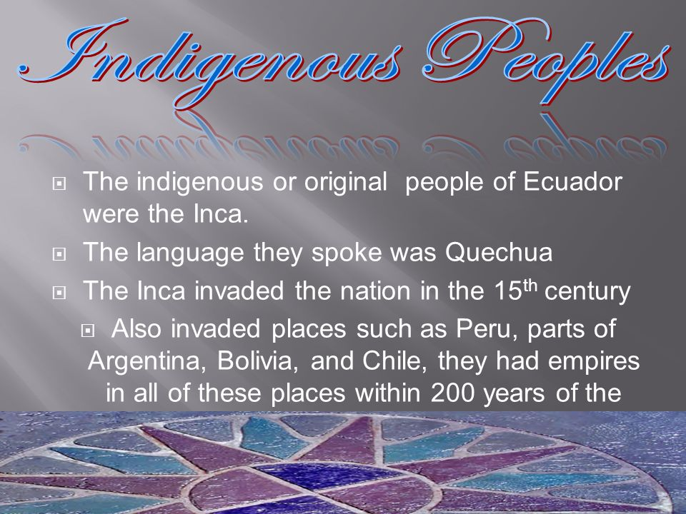 The indigenous or original people of Ecuador were the Inca. The language they spoke was Quechua The Inca invaded the nation in the 15 th century Also