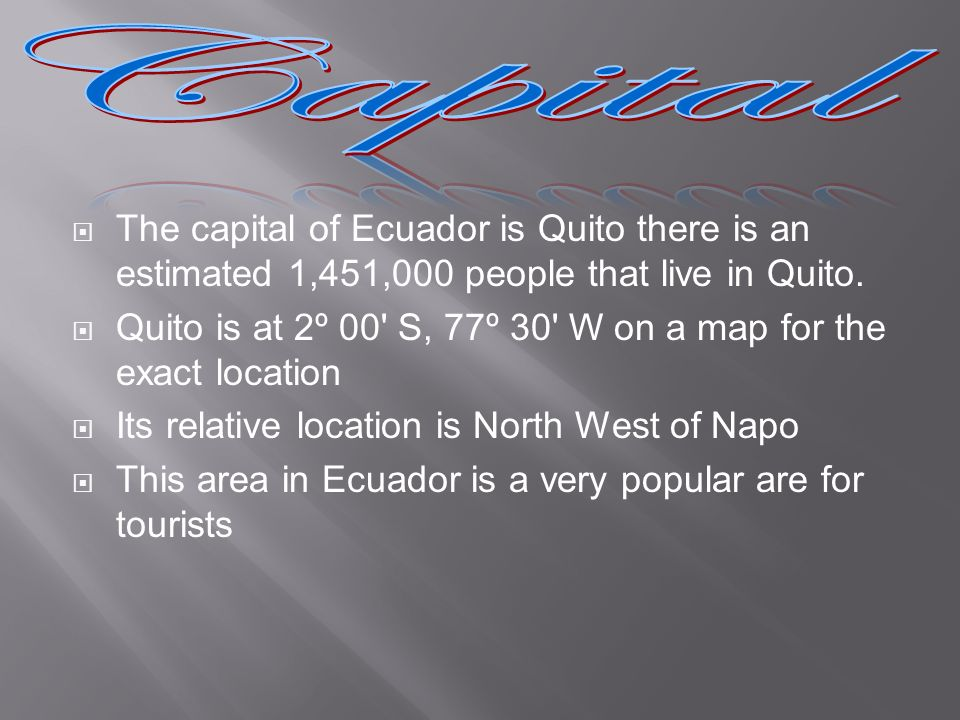 The capital of Ecuador is Quito there is an estimated 1,451,000 people that live in Quito. Quito is at 2º 00' S, 77º 30' W on a map for the exact loca