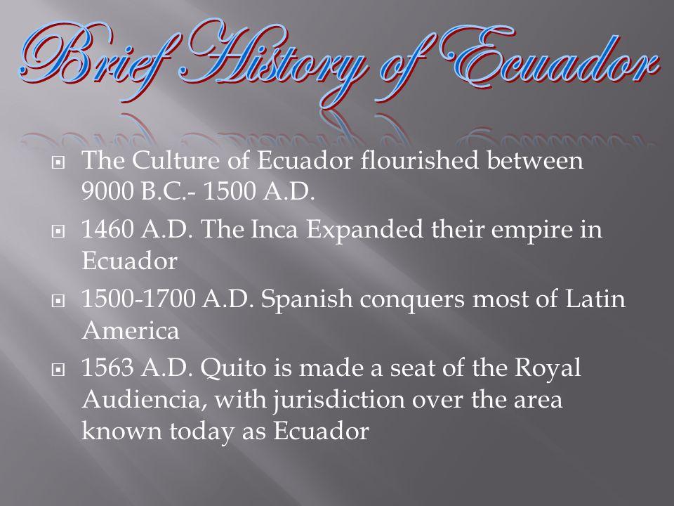 The Culture of Ecuador flourished between 9000 B.C.- 1500 A.D. 1460 A.D. The Inca Expanded their empire in Ecuador 1500-1700 A.D. Spanish conquers mos