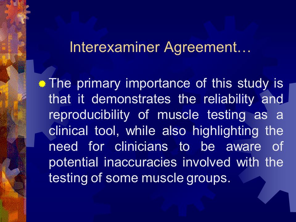 Interexaminer Agreement… The primary importance of this study is that it demonstrates the reliability and reproducibility of muscle testing as a clini