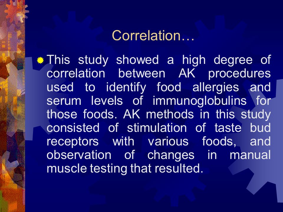 Correlation… This study showed a high degree of correlation between AK procedures used to identify food allergies and serum levels of immunoglobulins for those foods.